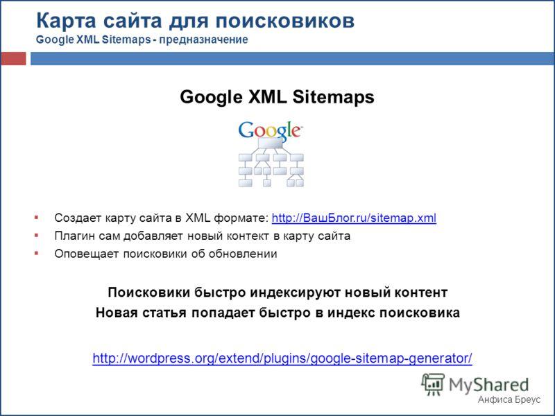 Анфиса Бреус Google XML Sitemaps Создает карту сайта в XML формате: http://ВашБлог.ru/sitemap.xmlhttp://ВашБлог.ru/sitemap.xml Плагин сам добавляет новый контект в карту сайта Оповещает поисковики об обновлении Поисковики быстро индексируют новый кон