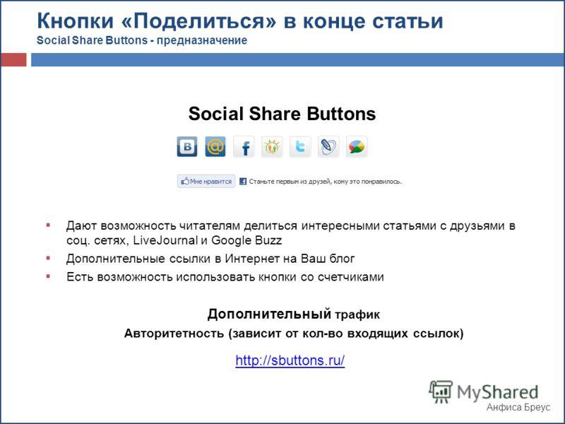 Анфиса Бреус Кнопки «Поделиться» в конце статьи Social Share Buttons - предназначение Social Share Buttons Дают возможность читателям делиться интересными статьями с друзьями в соц. сетях, LiveJournal и Google Buzz Дополнительные ссылки в Интернет на