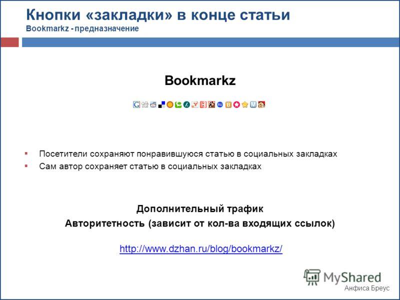 Анфиса Бреус Кнопки «закладки» в конце статьи Bookmarkz - предназначение Bookmarkz Посетители сохраняют понравившуюся статью в социальных закладках Сам автор сохраняет статью в социальных закладках Дополнительный трафик Авторитетность (зависит от кол