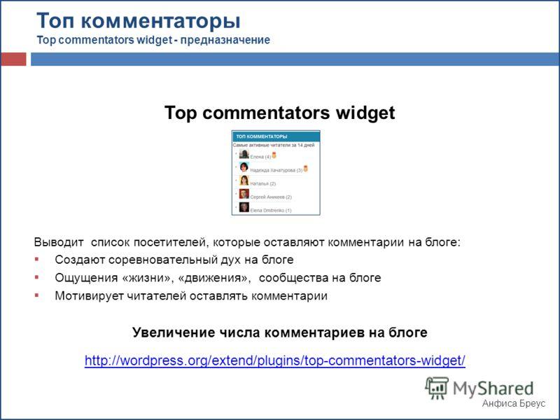 Анфиса Бреус Top commentators widget Выводит список посетителей, которые оставляют комментарии на блоге: Создают соревновательный дух на блоге Ощущения «жизни», «движения», сообщества на блоге Мотивирует читателей оставлять комментарии Увеличение чис