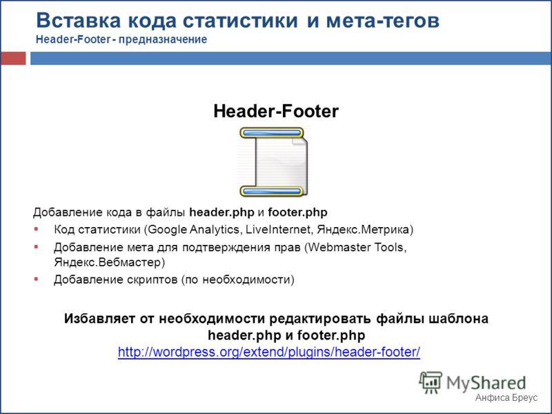 Анфиса Бреус Header-Footer Добавление кода в файлы header.php и footer.php Код статистики (Google Analytics, LiveInternet, Яндекс.Метрика) Добавление мета для подтверждения прав (Webmaster Tools, Яндекс.Вебмастер) Добавление скриптов (по необходимост