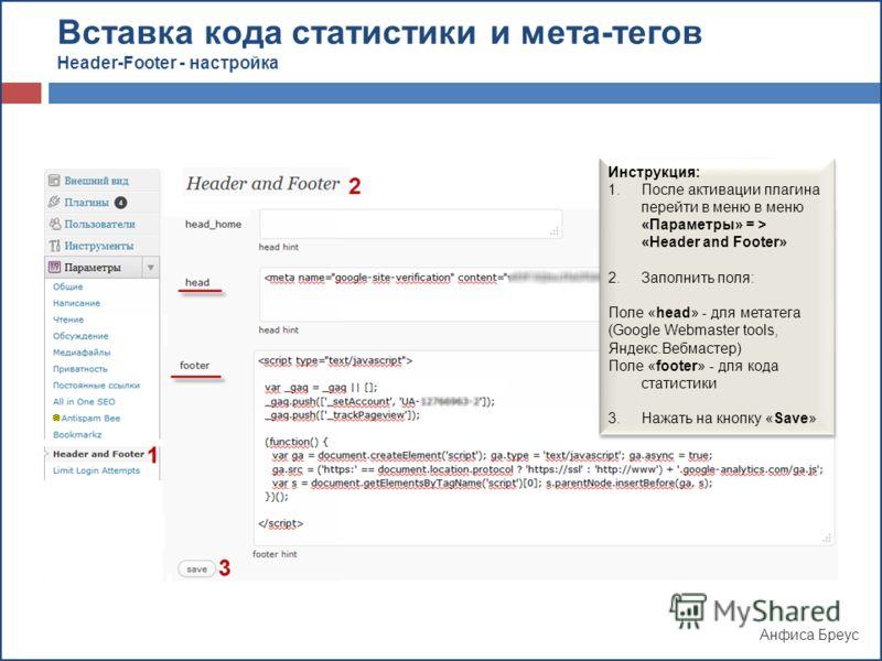 Анфиса Бреус Инструкция: 1.После активации плагина перейти в меню в меню «Параметры» = > «Header and Footer» 2.Заполнить поля: Поле «head» - для метатега (Google Webmaster tools, Яндекс.Вебмастер) Поле «footer» - для кода статистики 3.Нажать на кнопк