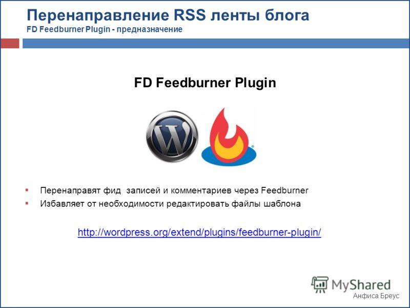 Анфиса Бреус FD Feedburner Plugin Перенаправят фид записей и комментариев через Feedburner Избавляет от необходимости редактировать файлы шаблона http://wordpress.org/extend/plugins/feedburner-plugin/ Перенаправление RSS ленты блога FD Feedburner Plu
