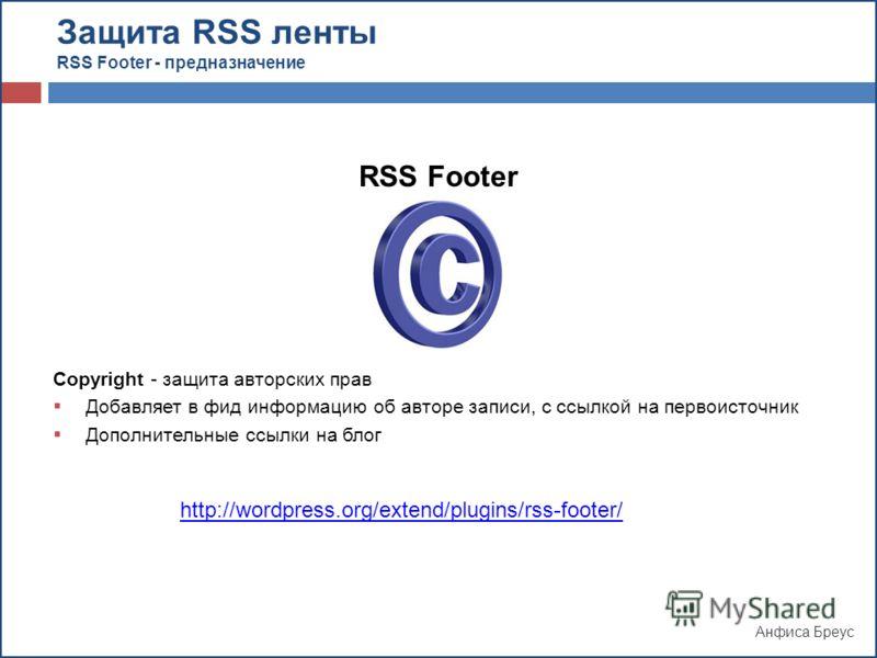 Анфиса Бреус RSS Footer Copyright - защита авторских прав Добавляет в фид информацию об авторе записи, с ссылкой на первоисточник Дополнительные ссылки на блог http://wordpress.org/extend/plugins/rss-footer/ Защита RSS ленты RSS Footer - предназначен