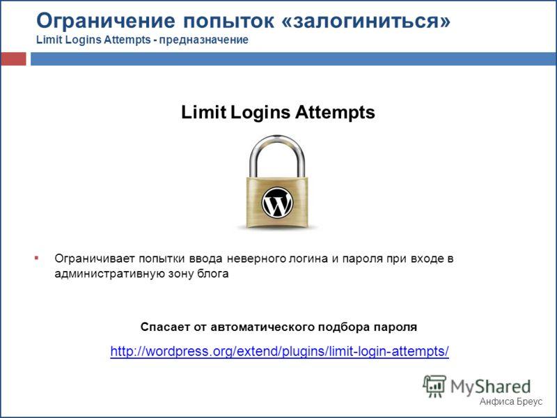 Анфиса Бреус Limit Logins Attempts Ограничивает попытки ввода неверного логина и пароля при входе в административную зону блога Спасает от автоматического подбора пароля http://wordpress.org/extend/plugins/limit-login-attempts/ Ограничение попыток «з
