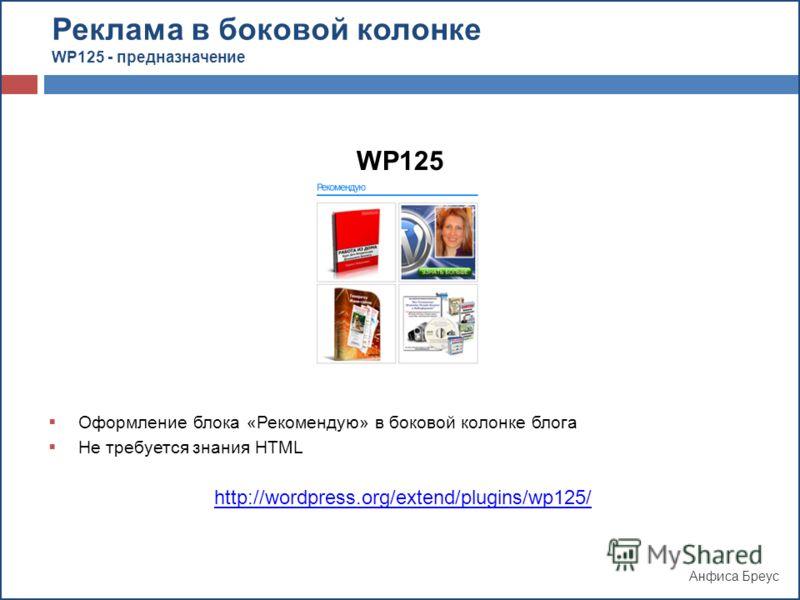 Анфиса Бреус WP125 Оформление блока «Рекомендую» в боковой колонке блога Не требуется знания HTML http://wordpress.org/extend/plugins/wp125/ Реклама в боковой колонке WP125 - предназначение