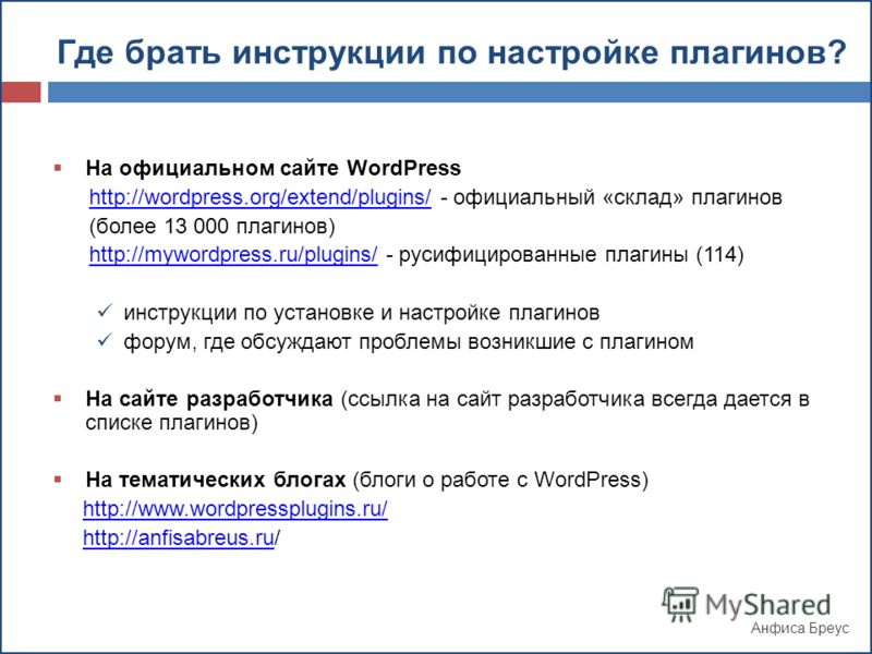 Анфиса Бреус Где брать инструкции по настройке плагинов? На официальном сайте WordPress http://wordpress.org/extend/plugins/ - официальный «склад» плагиновhttp://wordpress.org/extend/plugins/ (более 13 000 плагинов) http://mywordpress.ru/plugins/ - р