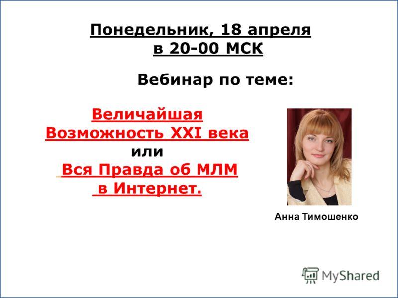 Понедельник, 18 апреля в 20-00 МСК Вебинар по теме: Величайшая Возможность XXI века или Вся Правда об МЛМ в Интернет. Анна Тимошенко