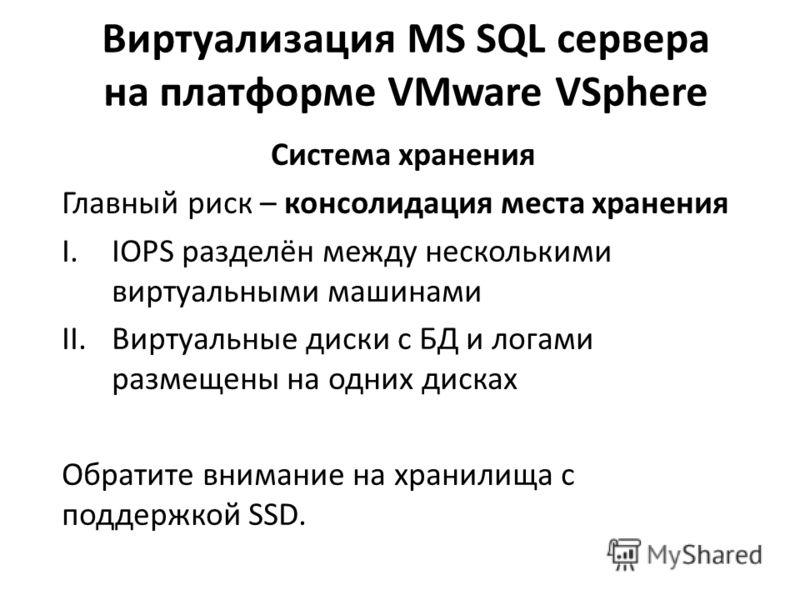 Виртуализация MS SQL сервера на платформе VMware VSphere Система хранения Главный риск – консолидация места хранения I.IOPS разделён между несколькими виртуальными машинами II.Виртуальные диски с БД и логами размещены на одних дисках Обратите внимани