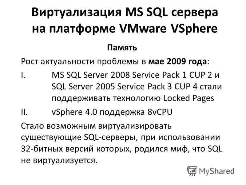Виртуализация MS SQL сервера на платформе VMware VSphere Память Рост актуальности проблемы в мае 2009 года: I.MS SQL Server 2008 Service Pack 1 CUP 2 и SQL Server 2005 Service Pack 3 CUP 4 стали поддерживать технологию Locked Pages II.vSphere 4.0 под