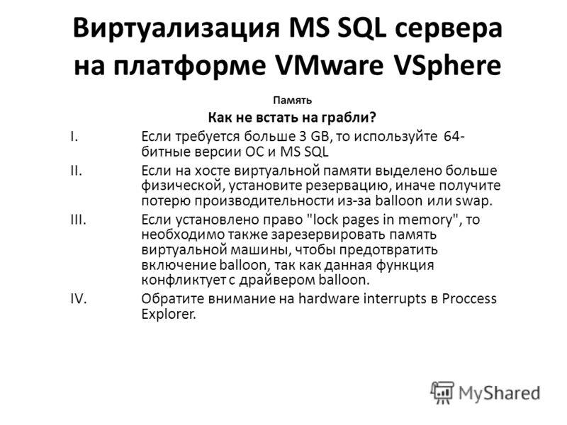 Виртуализация MS SQL сервера на платформе VMware VSphere Память Как не встать на грабли? I.Если требуется больше 3 GB, то используйте 64- битные версии ОС и MS SQL II.Если на хосте виртуальной памяти выделено больше физической, установите резервацию,