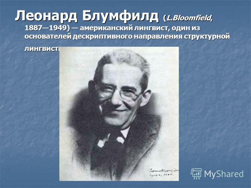 Леонард Блумфилд (L.Bloomfield, 18871949) американский лингвист, один из основателей дескриптивного направления структурной лингвистики