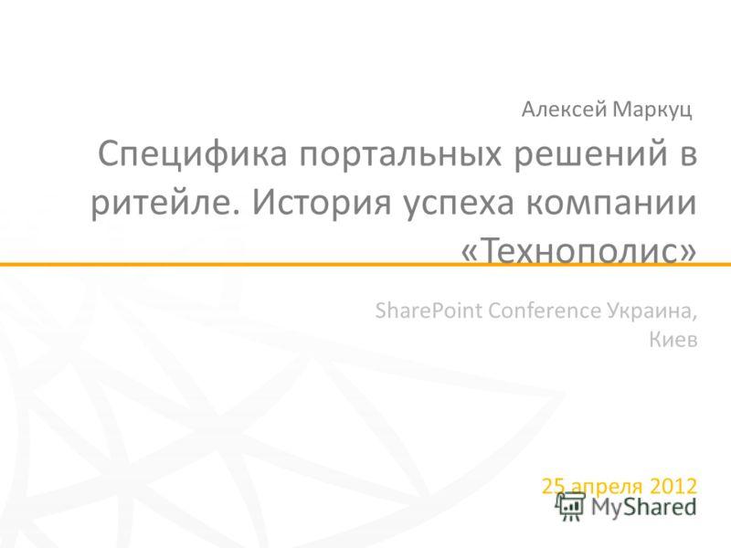 SharePoint Conference Украина, Киев 25 апреля 2012 Специфика портальных решений в ритейле. История успеха компании «Технополис» Алексей Маркуц