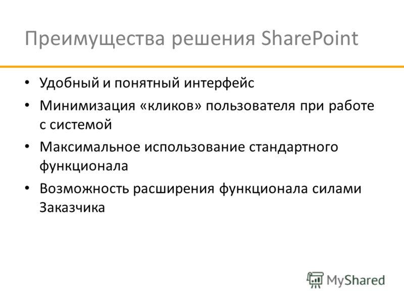 Преимущества решения SharePoint Удобный и понятный интерфейс Минимизация «кликов» пользователя при работе с системой Максимальное использование стандартного функционала Возможность расширения функционала силами Заказчика