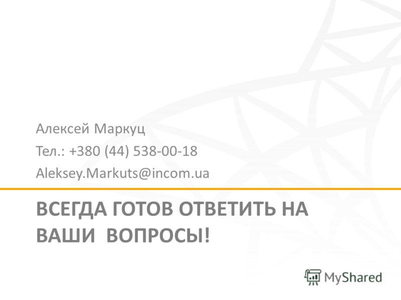 ВСЕГДА ГОТОВ ОТВЕТИТЬ НА ВАШИ ВОПРОСЫ! Алексей Маркуц Тел.: +380 (44) 538-00-18 Aleksey.Markuts@incom.ua