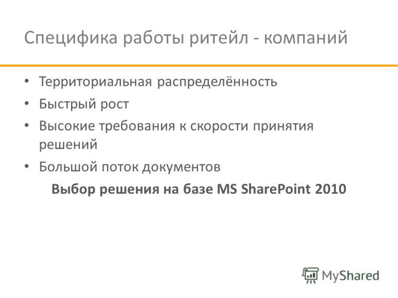 Специфика работы ритейл - компаний Территориальная распределённость Быстрый рост Высокие требования к скорости принятия решений Большой поток документов Выбор решения на базе MS SharePoint 2010