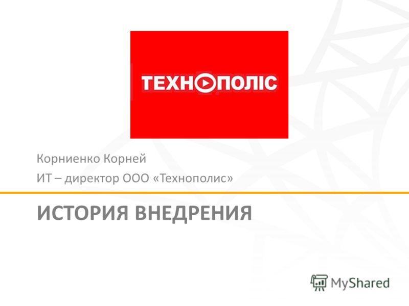 ИСТОРИЯ ВНЕДРЕНИЯ Корниенко Корней ИТ – директор ООО «Технополис»
