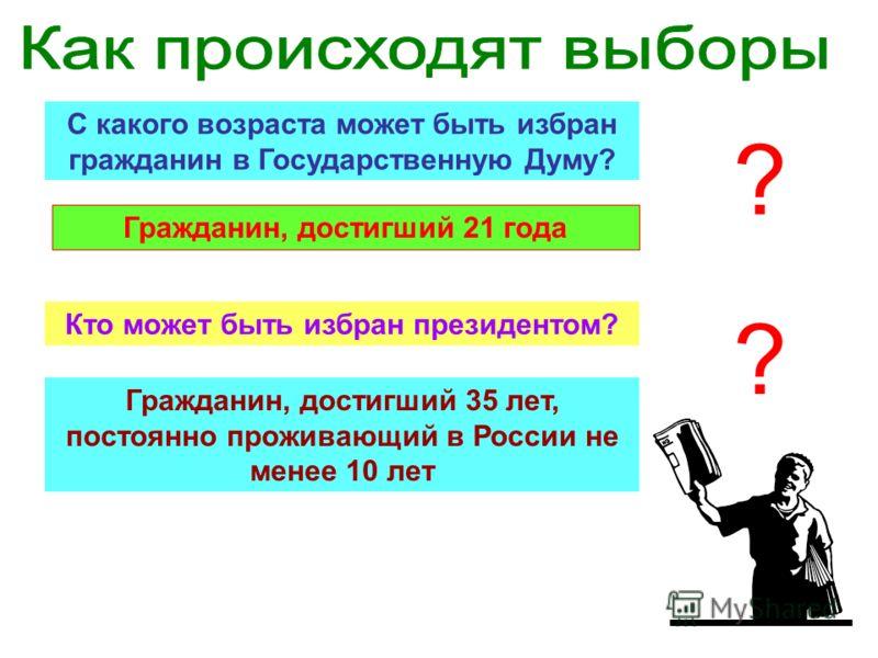 С какого возраста может быть избран гражданин в Государственную Думу? Гражданин, достигший 21 года ? Кто может быть избран президентом? Гражданин, достигший 35 лет, постоянно проживающий в России не менее 10 лет ?