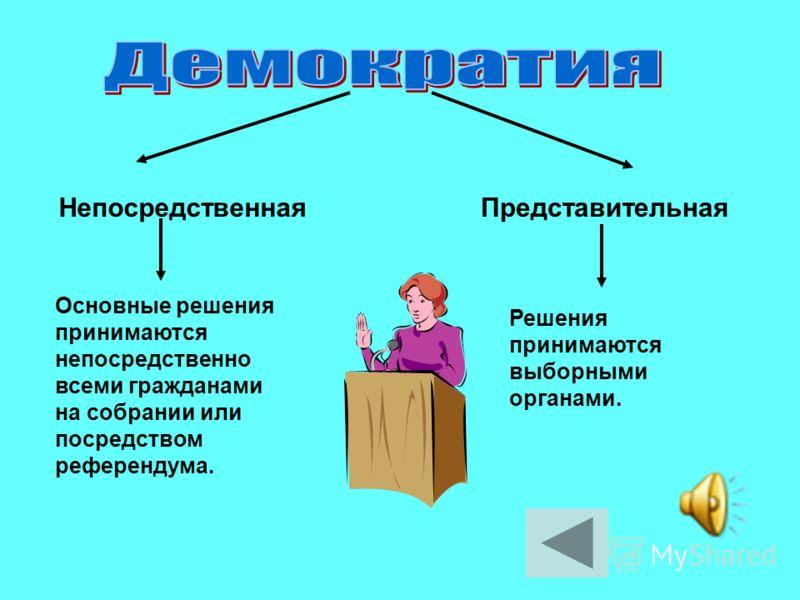 НепосредственнаяПредставительная Основные решения принимаются непосредственно всеми гражданами на собрании или посредством референдума. Решения принимаются выборными органами.
