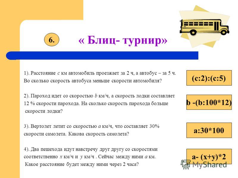 « Блиц- турнир» 1). Расстояние с км автомобиль проезжает за 2 ч, а автобус – за 5 ч. Во сколько скорость автобуса меньше скорости автомобиля? 2). Пароход идет со скоростью b км/ч, а скорость лодки составляет 12 % скорости парохода. На сколько скорост