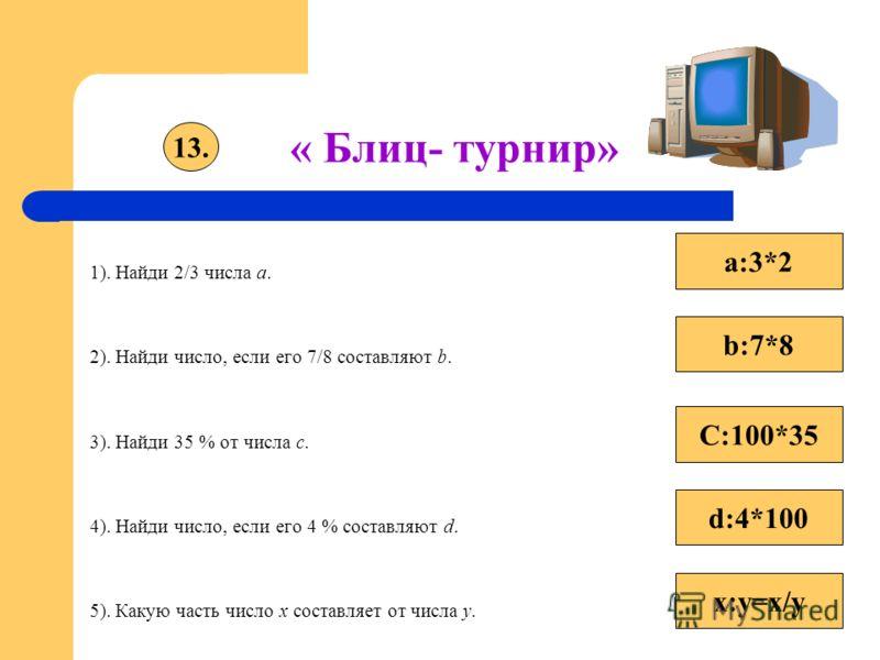 « Блиц- турнир» 1). Найди 2/3 числа а. 2). Найди число, если его 7/8 составляют b. 3). Найди 35 % от числа с. 4). Найди число, если его 4 % составляют d. 5). Какую часть число x составляет от числа y. 13. b:7*8 a:3*2 C:100*35 d:4*100 x:y=x/y