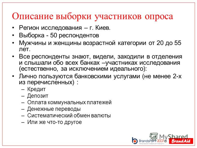 Описание выборки участников опроса Регион исследования – г. Киев. Выборка - 50 респондентов Мужчины и женщины возрастной категории от 20 до 55 лет. Все респонденты знают, видели, заходили в отделения и слышали обо всех банках –участниках исследования
