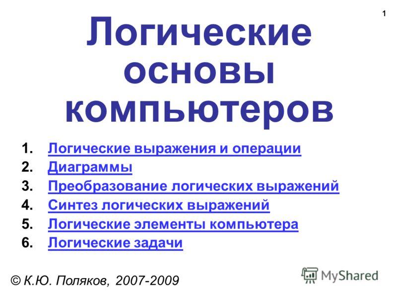 1 Логические основы компьютеров © К.Ю. Поляков, 2007-2009 1.Логические выражения и операцииЛогические выражения и операции 2.ДиаграммыДиаграммы 3.Преобразование логических выраженийПреобразование логических выражений 4.Синтез логических выраженийСинт