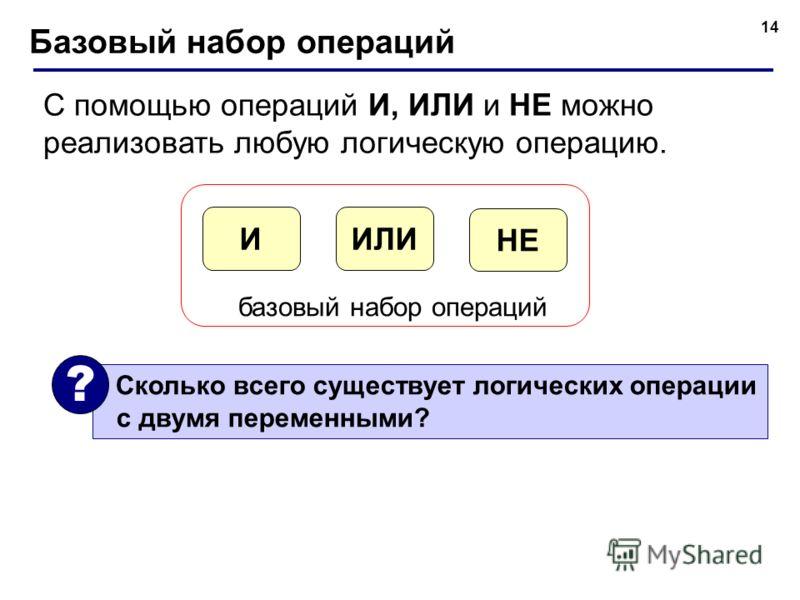 14 Базовый набор операций С помощью операций И, ИЛИ и НЕ можно реализовать любую логическую операцию. ИЛИИ НЕ базовый набор операций Сколько всего существует логических операции с двумя переменными? ?