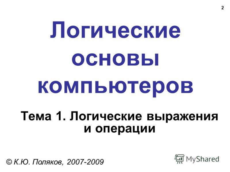 2 Логические основы компьютеров © К.Ю. Поляков, 2007-2009 Тема 1. Логические выражения и операции