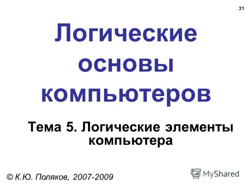 31 Логические основы компьютеров © К.Ю. Поляков, 2007-2009 Тема 5. Логические элементы компьютера