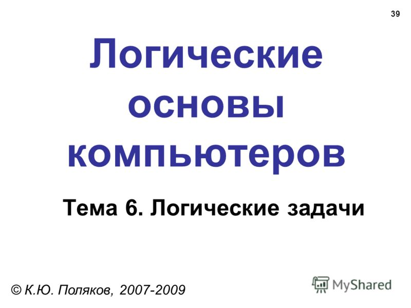 39 Логические основы компьютеров © К.Ю. Поляков, 2007-2009 Тема 6. Логические задачи