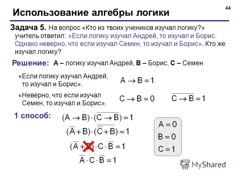 44 Использование алгебры логики Задача 5. На вопрос «Кто из твоих учеников изучал логику?» учитель ответил: «Если логику изучал Андрей, то изучал и Борис. Однако неверно, что если изучал Семен, то изучал и Борис». Кто же изучал логику? Решение: A – л