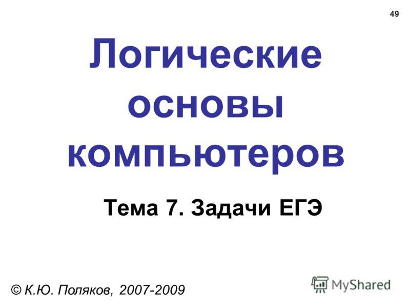 49 Логические основы компьютеров © К.Ю. Поляков, 2007-2009 Тема 7. Задачи ЕГЭ