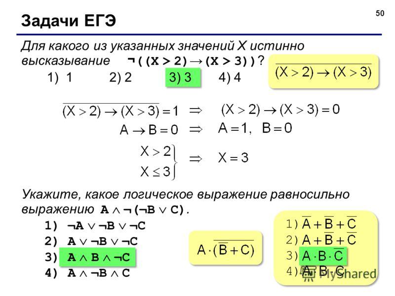 50 Задачи ЕГЭ Для какого из указанных значений X истинно высказывание ¬ ((X > 2) (X > 3)) ? 1) 1 2) 23) 34) 4 Укажите, какое логическое выражение равносильно выражению A ¬(¬B C). 1) ¬A ¬B ¬C 2) A ¬B ¬C 3) A B ¬C 4) A ¬B C 1) 2) 3) 4) 1) 2) 3) 4)
