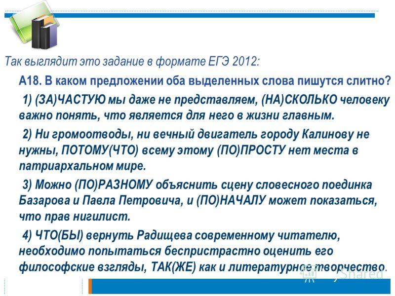 Так выглядит это задание в формате ЕГЭ 2012: А18. В каком предложении оба выделенных слова пишутся слитно? 1) (ЗА)ЧАСТУЮ мы даже не представляем, (НА)СКОЛЬКО человеку важно понять, что является для него в жизни главным. 2) Ни громоотводы, ни вечный д