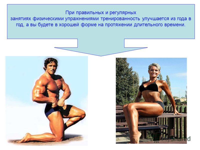 При правильных и регулярных занятиях физическими упражнениями тренированность улучшается из года в год, а вы будете в хорошей форме на протяжении длительного времени.