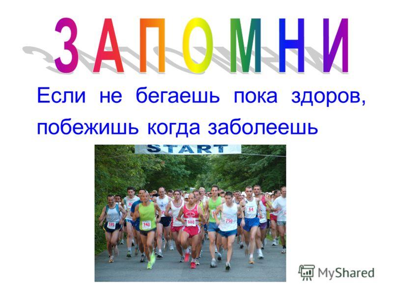 Если не бегаешь пока здоров, побежишь когда заболеешь