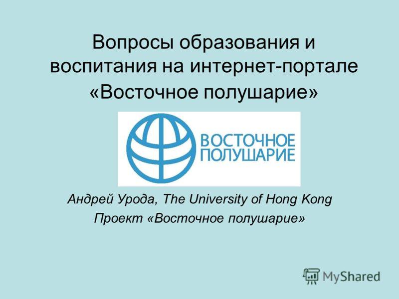 Вопросы образования и воспитания на интернет-портале «Восточное полушарие» Андрей Урода, The University of Hong Kong Проект «Восточное полушарие»