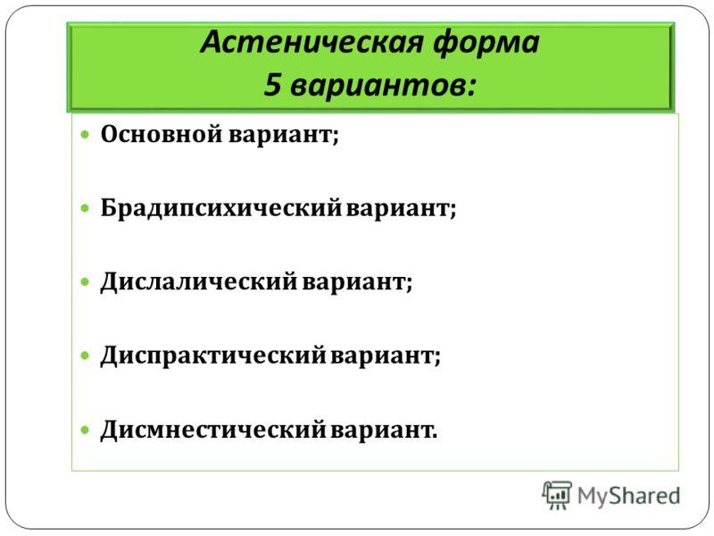 Астеническая форма 5 вариантов : Основной вариант ; Брадипсихический вариант ; Дислалический вариант ; Диспрактический вариант ; Дисмнестический вариант.