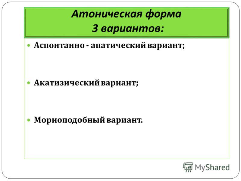 Атоническая форма 3 вариантов : Аспонтанно - апатический вариант ; Акатизический вариант ; Мориоподобный вариант.
