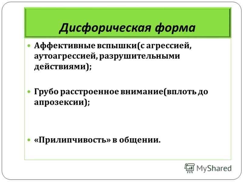 Дисфорическая форма Аффективные вспышки ( с агрессией, аутоагрессией, разрушительными действиями ); Грубо расстроенное внимание ( вплоть до апрозексии ); « Прилипчивость » в общении.