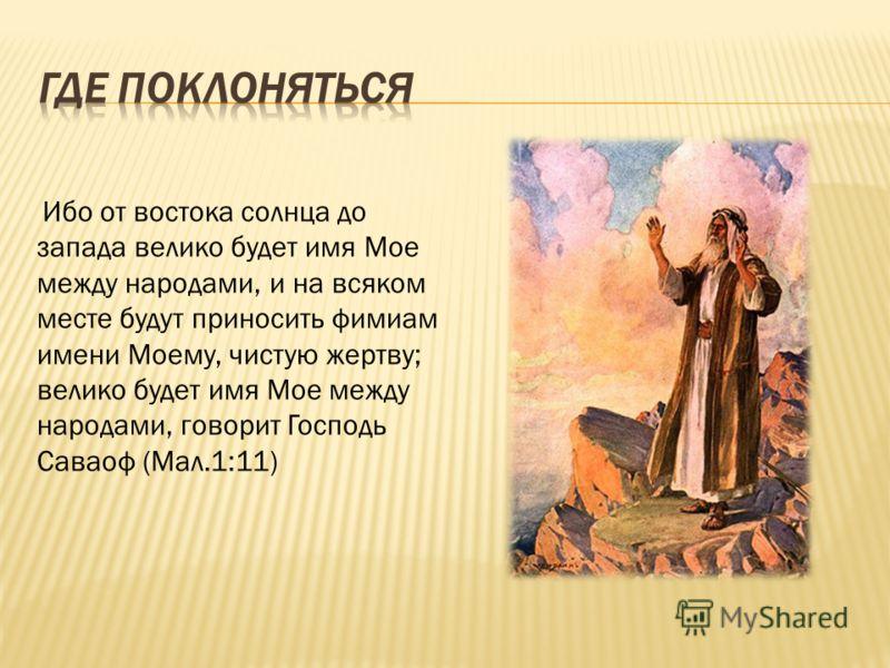 Ибо от востока солнца до запада велико будет имя Мое между народами, и на всяком месте будут приносить фимиам имени Моему, чистую жертву; велико будет имя Мое между народами, говорит Господь Саваоф (Мал.1:11)