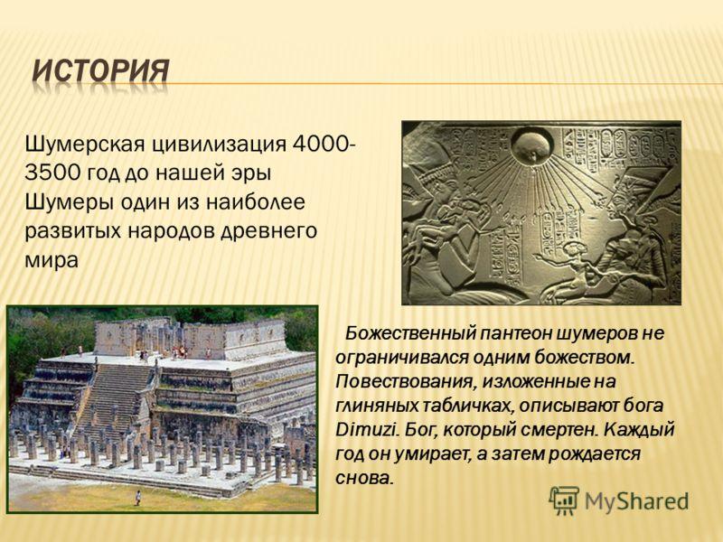 Божественный пантеон шумеров не ограничивался одним божеством. Повествования, изложенные на глиняных табличках, описывают бога Dimuzi. Бог, который смертен. Каждый год он умирает, а затем рождается снова. Шумерская цивилизация 4000- 3500 год до нашей