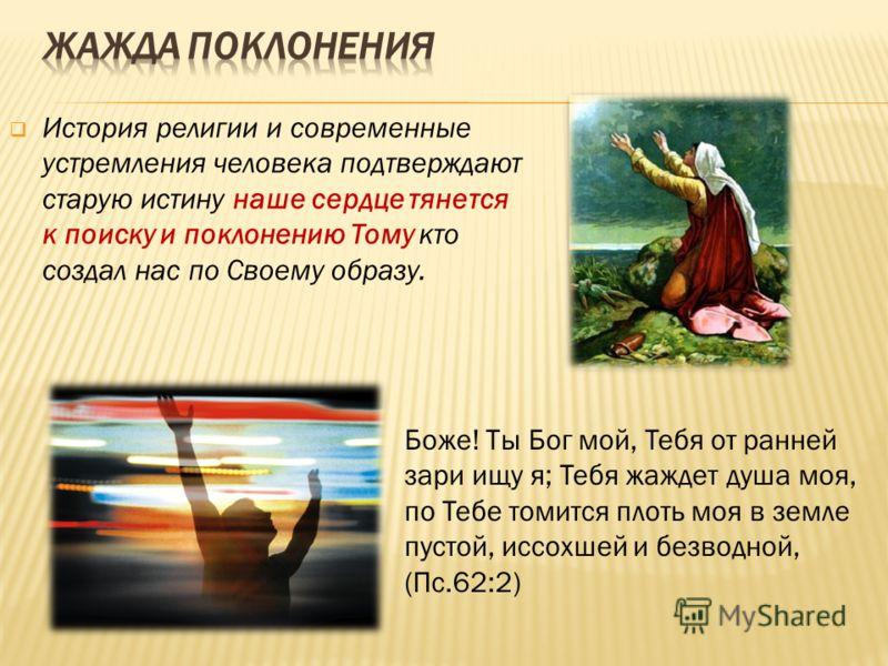История религии и современные устремления человека подтверждают старую истину наше сердце тянется к поиску и поклонению Тому кто создал нас по Своему образу. Боже! Ты Бог мой, Тебя от ранней зари ищу я; Тебя жаждет душа моя, по Тебе томится плоть моя