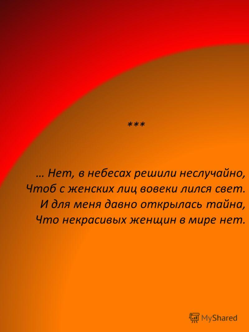 *** … Нет, в небесах решили неслучайно, Чтоб с женских лиц вовеки лился свет. И для меня давно открылась тайна, Что некрасивых женщин в мире нет.