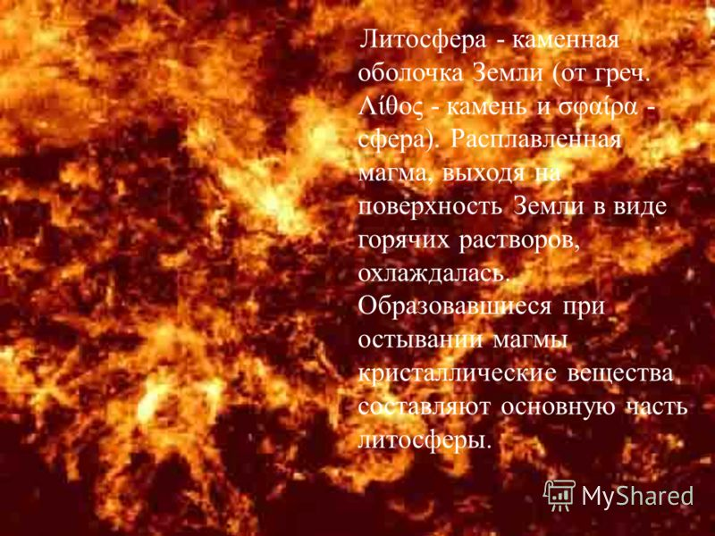 Литосфера - каменная оболочка Земли ( от греч. Λίθος - камень и σφαίρα - сфера ). Расплавленная магма, выходя на поверхность Земли в виде горячих растворов, охлаждалась. Образовавшиеся при остывании магмы кристаллические вещества составляют основную