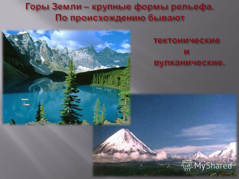 Горы Земли – крупные формы рельефа. По происхождению бывают тектонические и вулканические.
