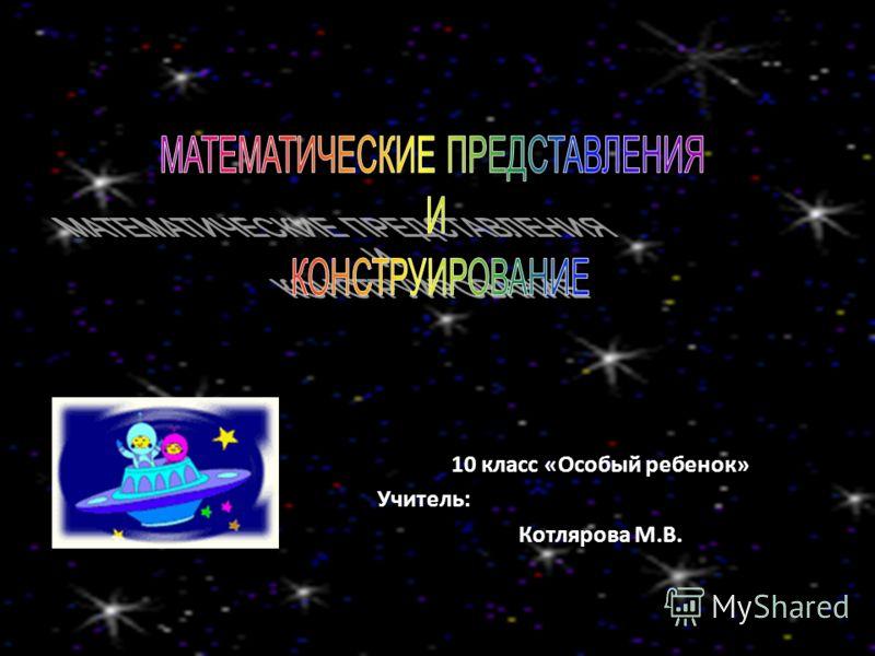 10 класс «Особый ребенок» Учитель: Котлярова М.В.