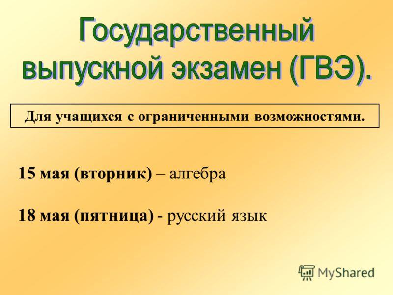Для учащихся с ограниченными возможностями. 15 мая (вторник) – алгебра 18 мая (пятница) - русский язык