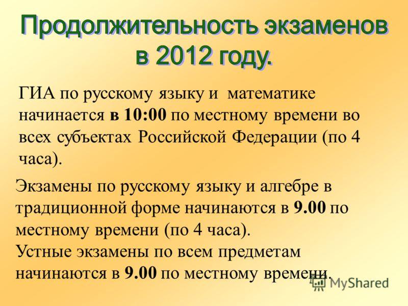 ГИА по русскому языку и математике начинается в 10:00 по местному времени во всех субъектах Российской Федерации (по 4 часа). Экзамены по русскому языку и алгебре в традиционной форме начинаются в 9.00 по местному времени (по 4 часа). Устные экзамены